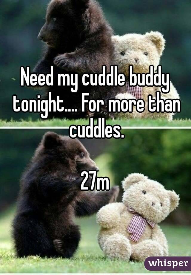 Need my cuddle buddy tonight.... For more than cuddles.  27m
