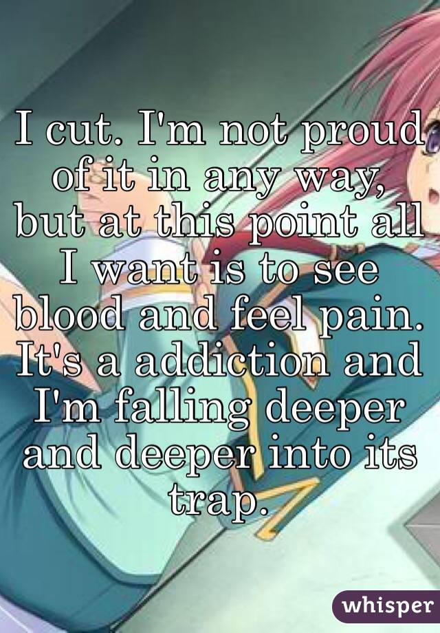I cut. I'm not proud of it in any way, but at this point all I want is to see blood and feel pain. It's a addiction and I'm falling deeper and deeper into its trap.