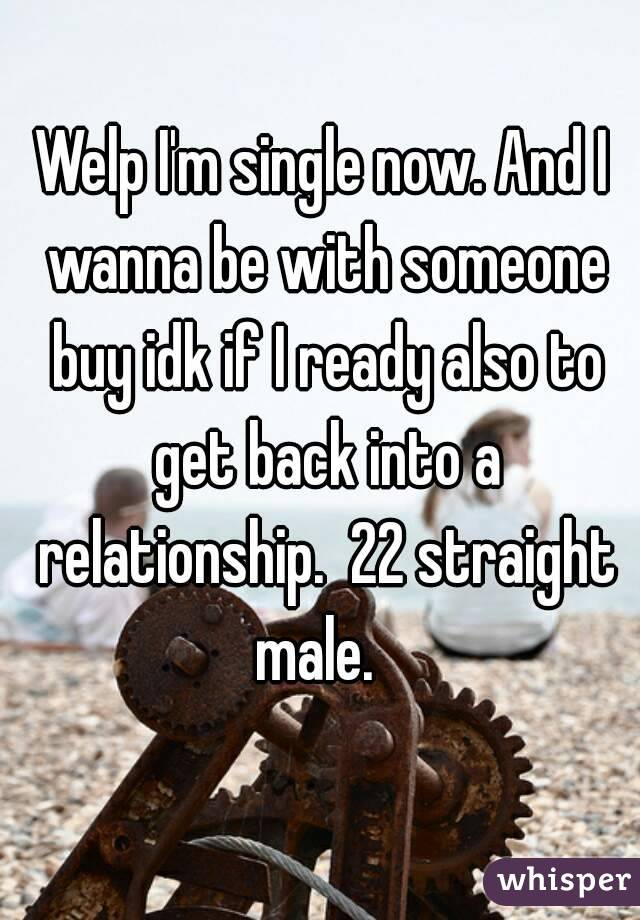 Welp I'm single now. And I wanna be with someone buy idk if I ready also to get back into a relationship.  22 straight male.