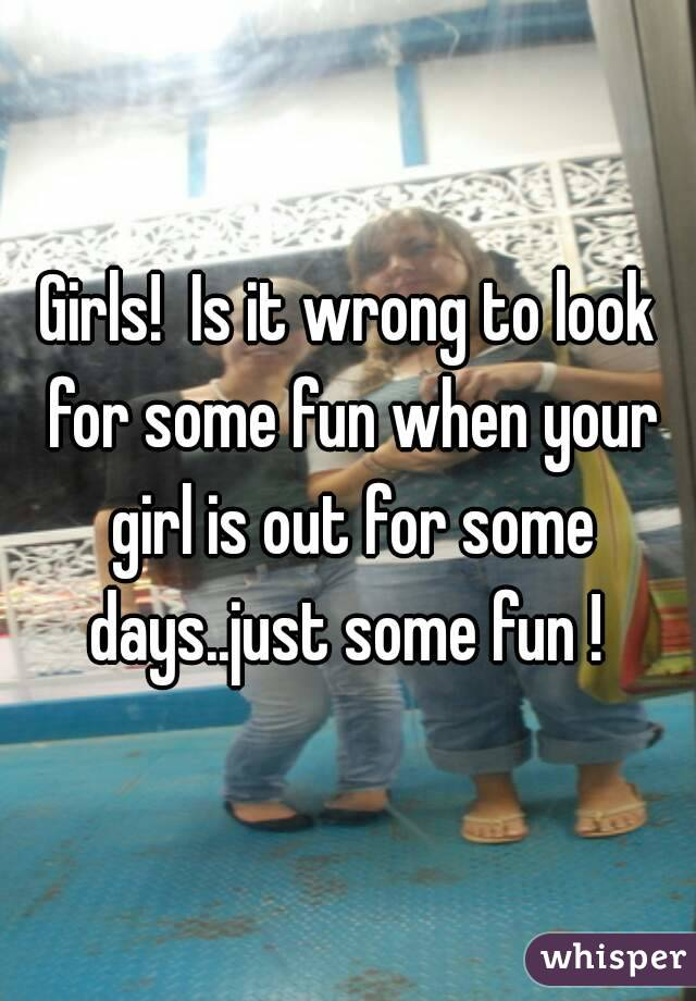 Girls!  Is it wrong to look for some fun when your girl is out for some days..just some fun !