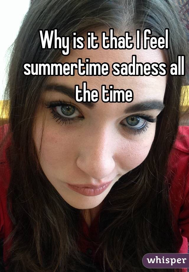 Why is it that I feel summertime sadness all the time