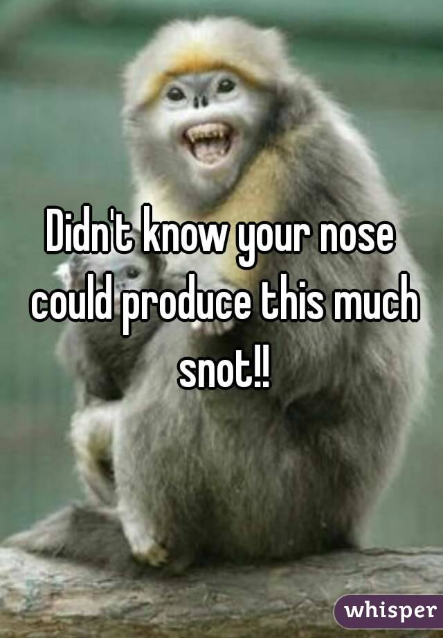 Didn't know your nose could produce this much snot!!