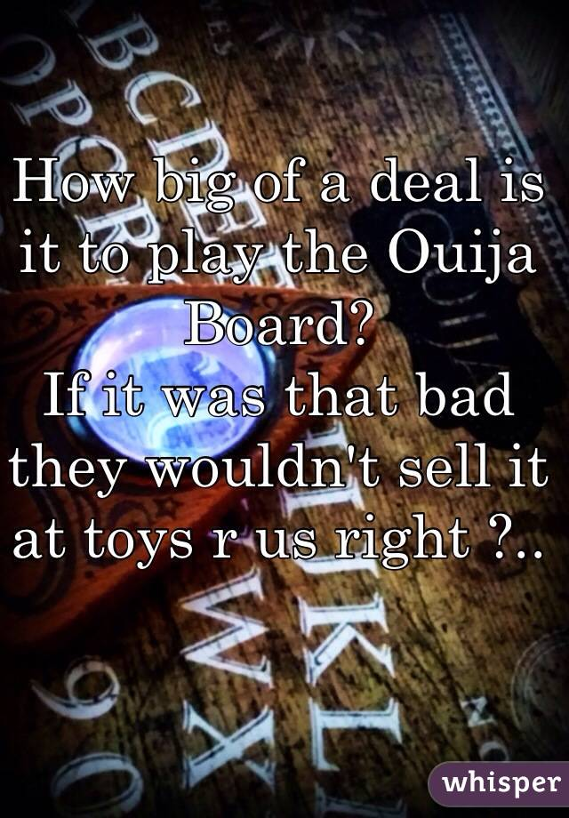 How big of a deal is it to play the Ouija Board?  If it was that bad they wouldn't sell it at toys r us right ?..