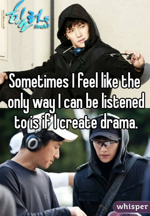 Sometimes I feel like the only way I can be listened to is if I create drama.