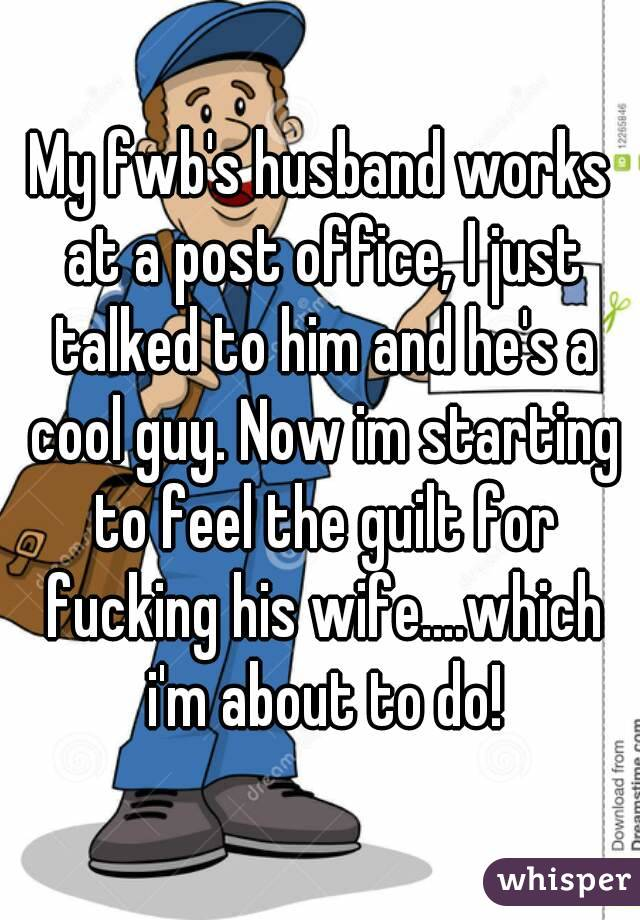 My fwb's husband works at a post office, I just talked to him and he's a cool guy. Now im starting to feel the guilt for fucking his wife....which i'm about to do!
