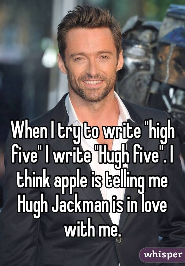 "When I try to write ""high five"" I write ""Hugh five"". I think apple is telling me Hugh Jackman is in love with me."