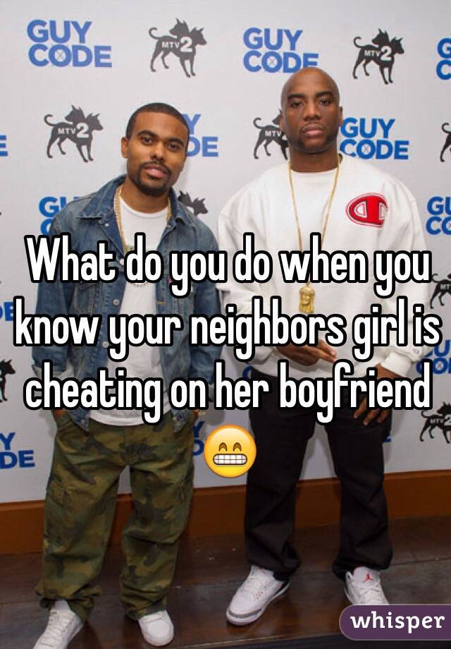 What do you do when you know your neighbors girl is cheating on her boyfriend 😁