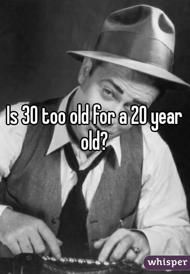Is 30 too old for a 20 year old?