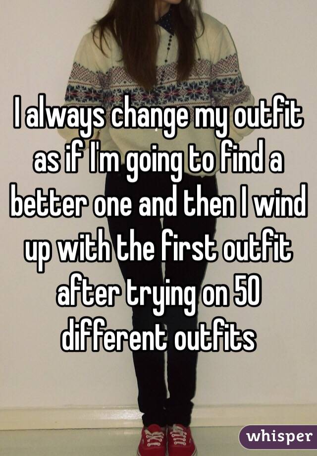 I always change my outfit as if I'm going to find a better one and then I wind up with the first outfit after trying on 50 different outfits