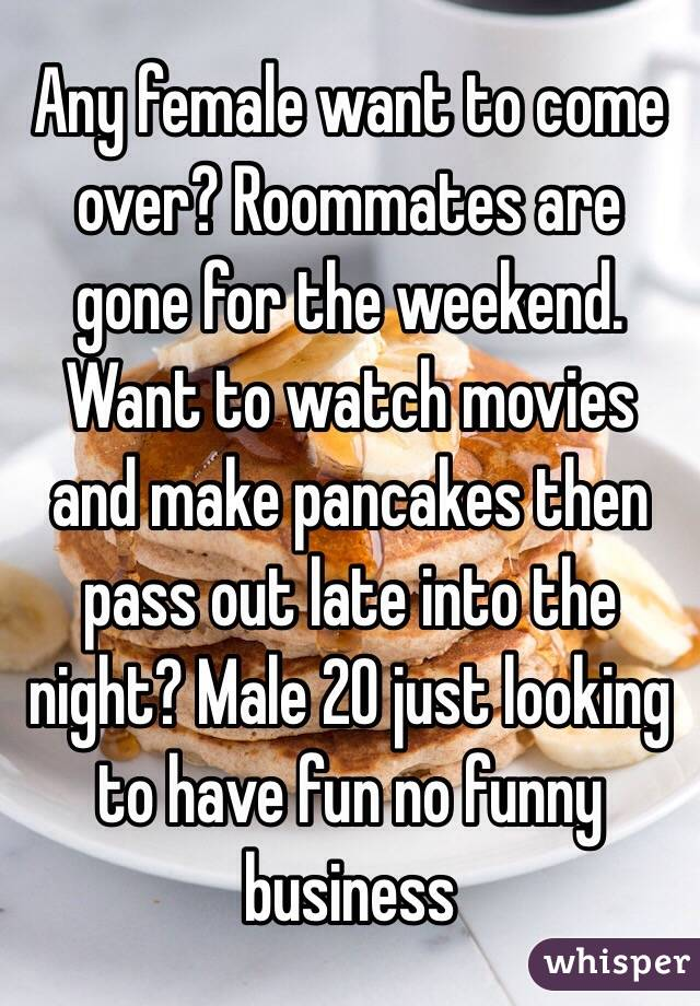 Any female want to come over? Roommates are gone for the weekend. Want to watch movies and make pancakes then pass out late into the night? Male 20 just looking to have fun no funny business