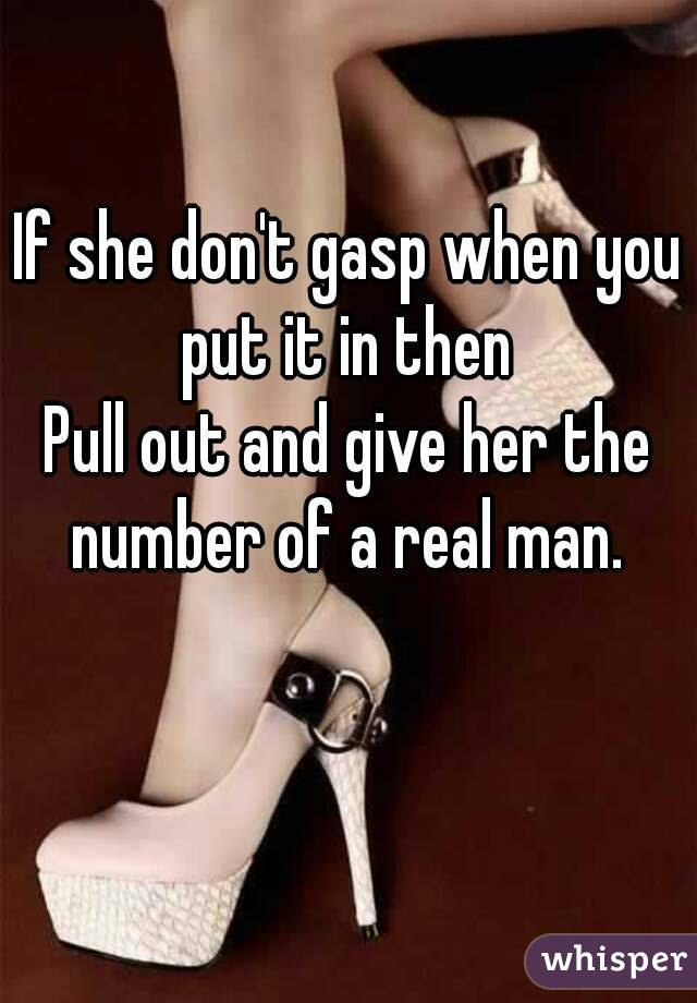 If she don't gasp when you put it in then  Pull out and give her the number of a real man.