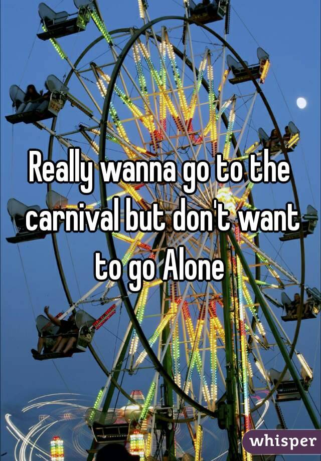 Really wanna go to the carnival but don't want to go Alone