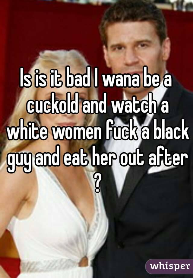 Is is it bad I wana be a cuckold and watch a white women fuck a black guy and eat her out after ?