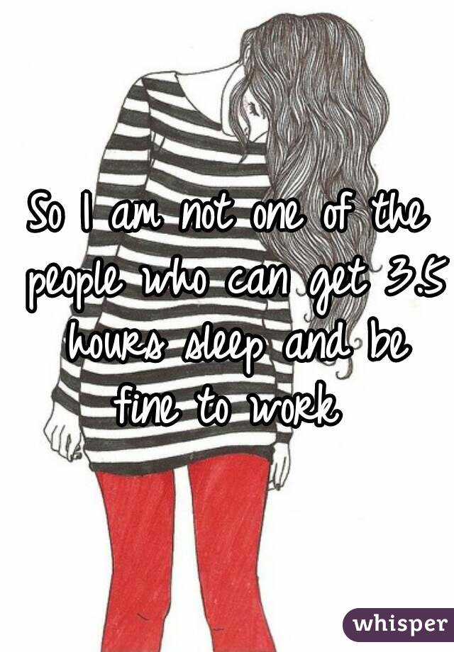 So I am not one of the people who can get 3.5 hours sleep and be fine to work