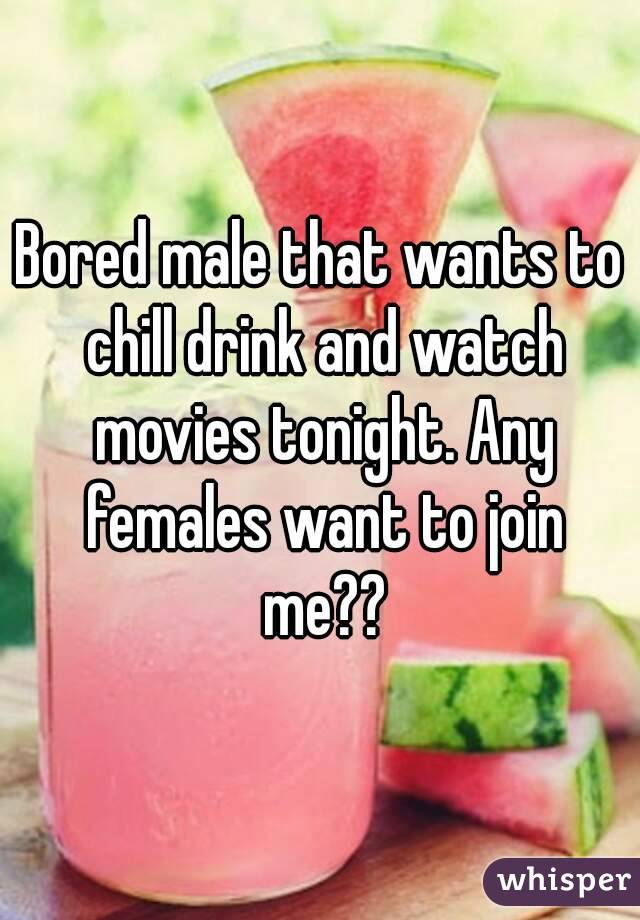 Bored male that wants to chill drink and watch movies tonight. Any females want to join me??