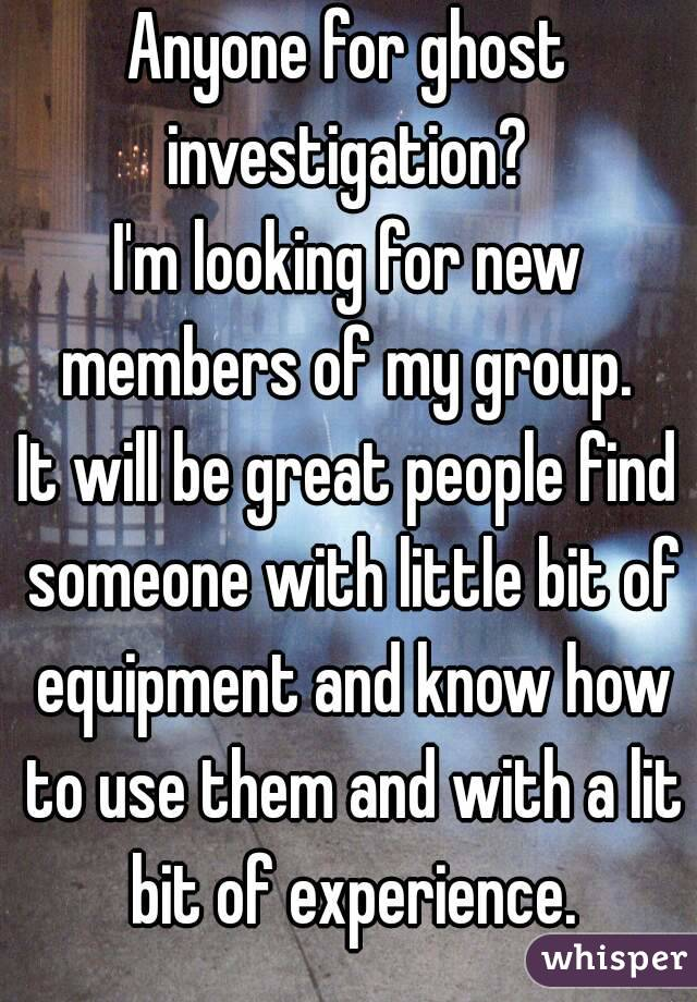 Anyone for ghost investigation?  I'm looking for new members of my group.  It will be great people find someone with little bit of equipment and know how to use them and with a lit bit of experience.