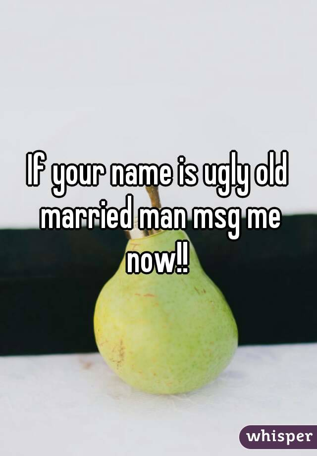 If your name is ugly old married man msg me now!!