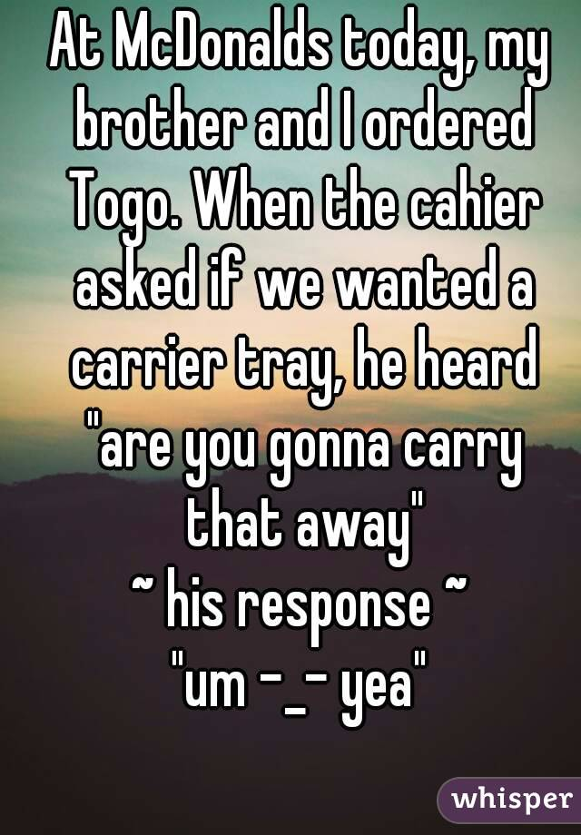 """At McDonalds today, my brother and I ordered Togo. When the cahier asked if we wanted a carrier tray, he heard """"are you gonna carry that away"""" ~ his response ~ """"um -_- yea"""""""