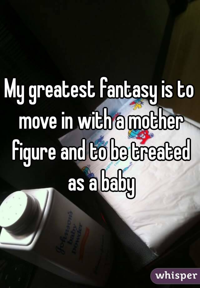 My greatest fantasy is to move in with a mother figure and to be treated as a baby