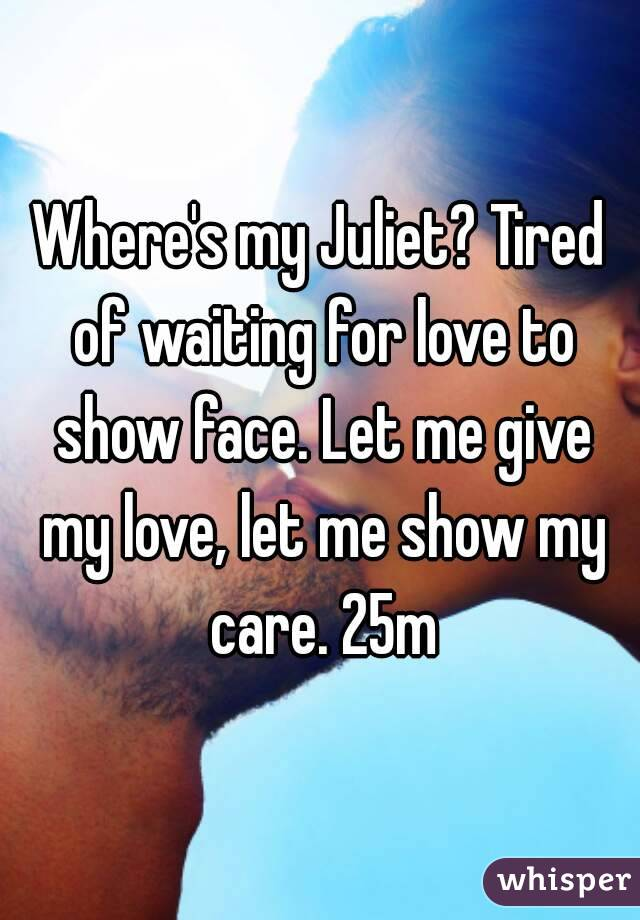 Where's my Juliet? Tired of waiting for love to show face. Let me give my love, let me show my care. 25m