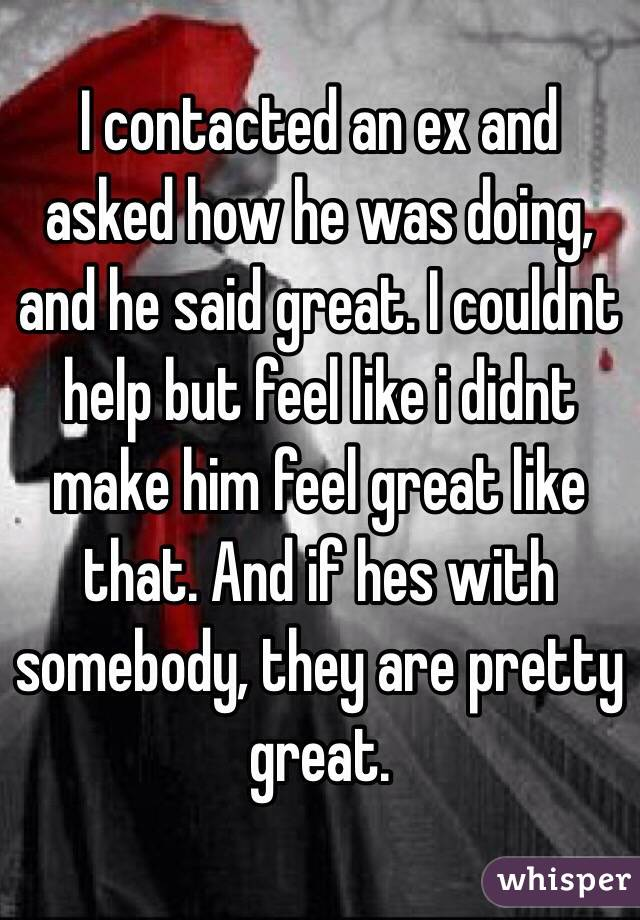 I contacted an ex and asked how he was doing, and he said great. I couldnt help but feel like i didnt make him feel great like that. And if hes with somebody, they are pretty great.
