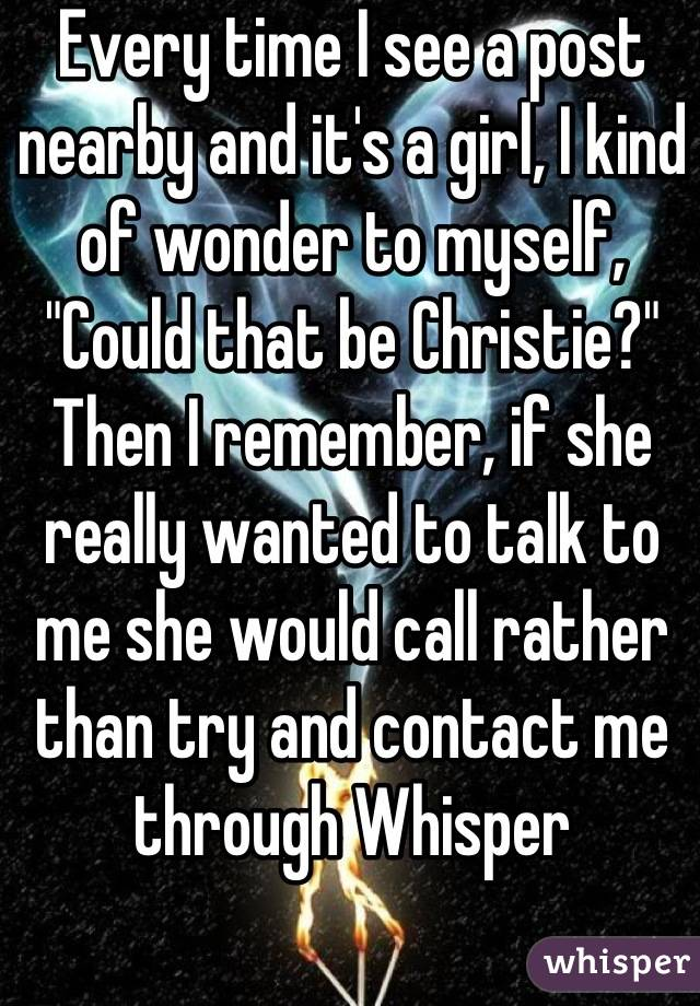 """Every time I see a post nearby and it's a girl, I kind of wonder to myself, """"Could that be Christie?"""" Then I remember, if she really wanted to talk to me she would call rather than try and contact me through Whisper"""