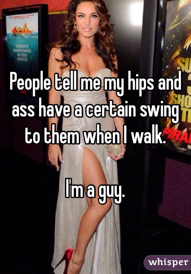 People tell me my hips and ass have a certain swing to them when I walk.  I'm a guy.