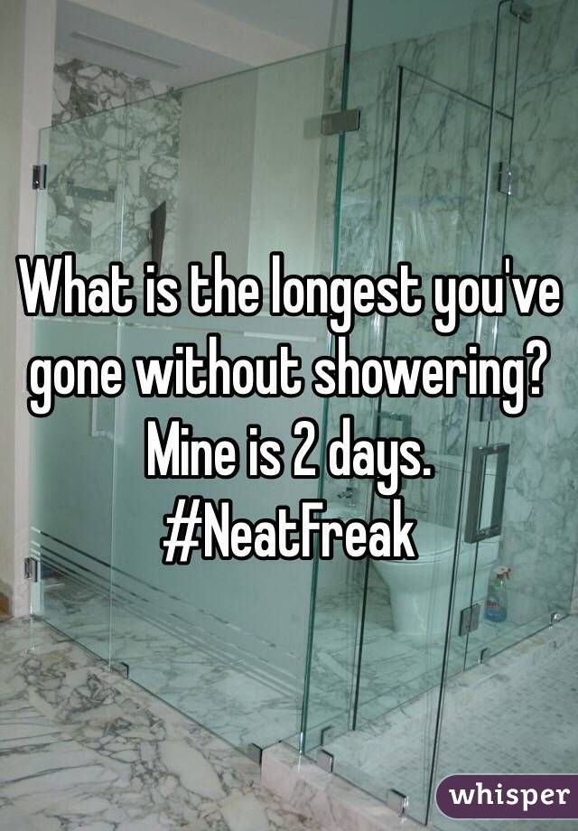 What is the longest you've gone without showering? Mine is 2 days. #NeatFreak