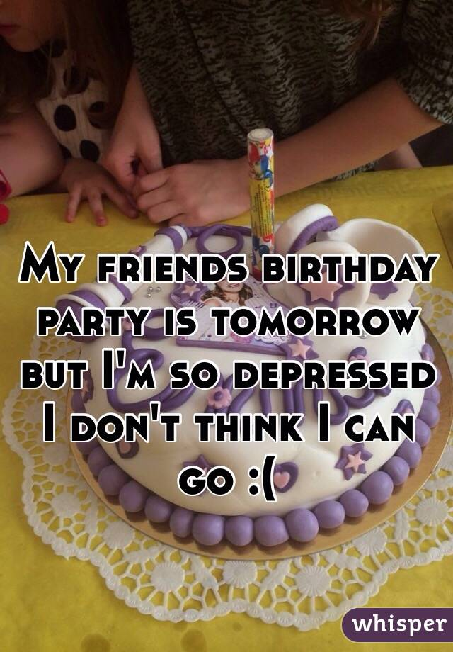 My friends birthday party is tomorrow but I'm so depressed I don't think I can go :(