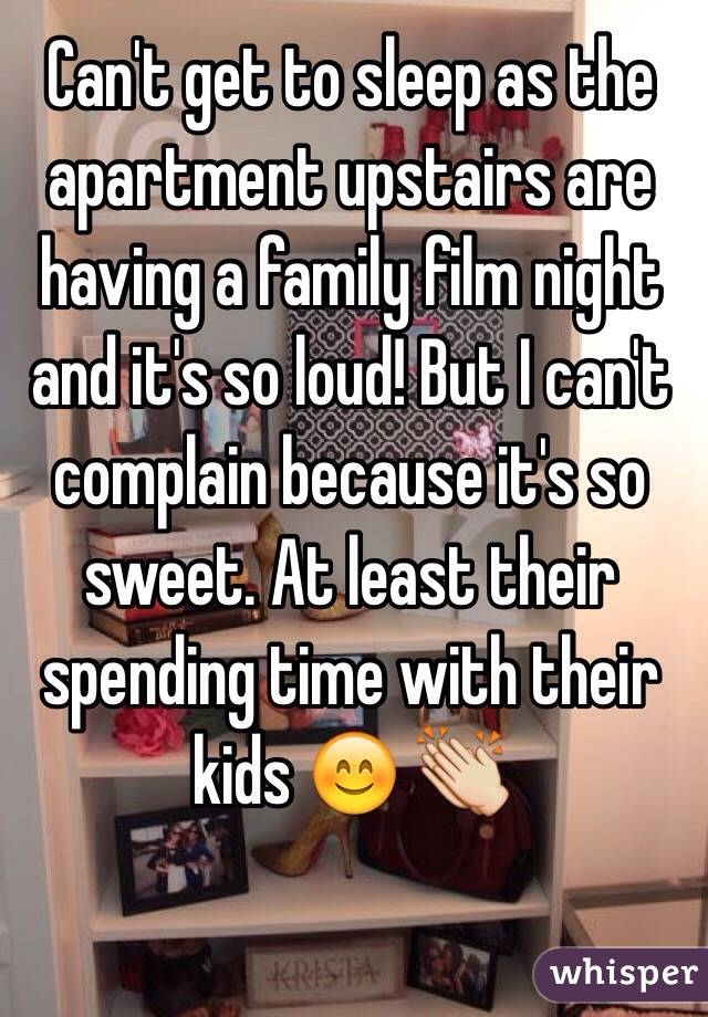 Can't get to sleep as the apartment upstairs are having a family film night and it's so loud! But I can't complain because it's so sweet. At least their spending time with their kids 😊 👏