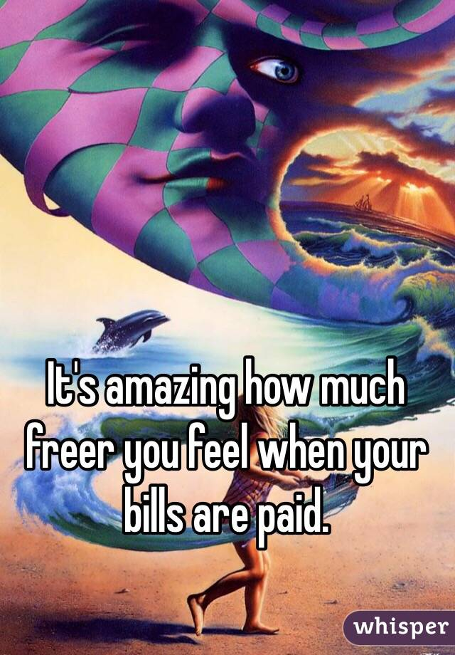 It's amazing how much freer you feel when your bills are paid.
