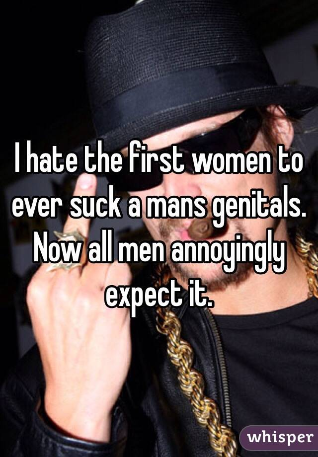 I hate the first women to ever suck a mans genitals. Now all men annoyingly expect it.