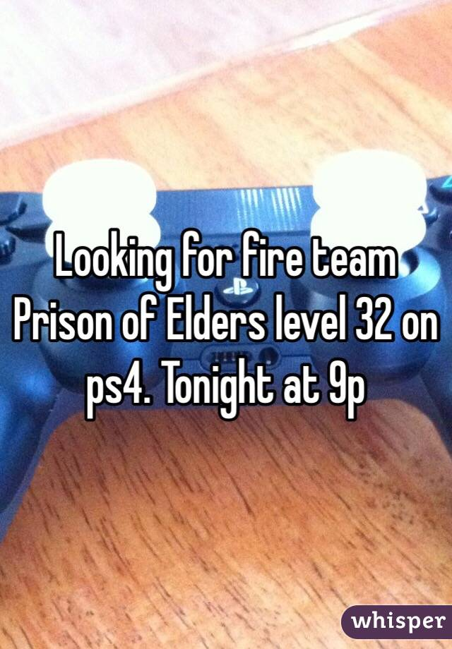 Looking for fire team Prison of Elders level 32 on ps4. Tonight at 9p