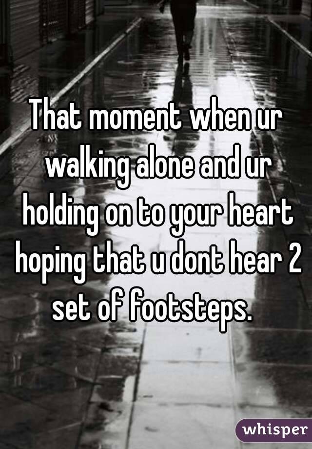That moment when ur walking alone and ur holding on to your heart hoping that u dont hear 2 set of footsteps.