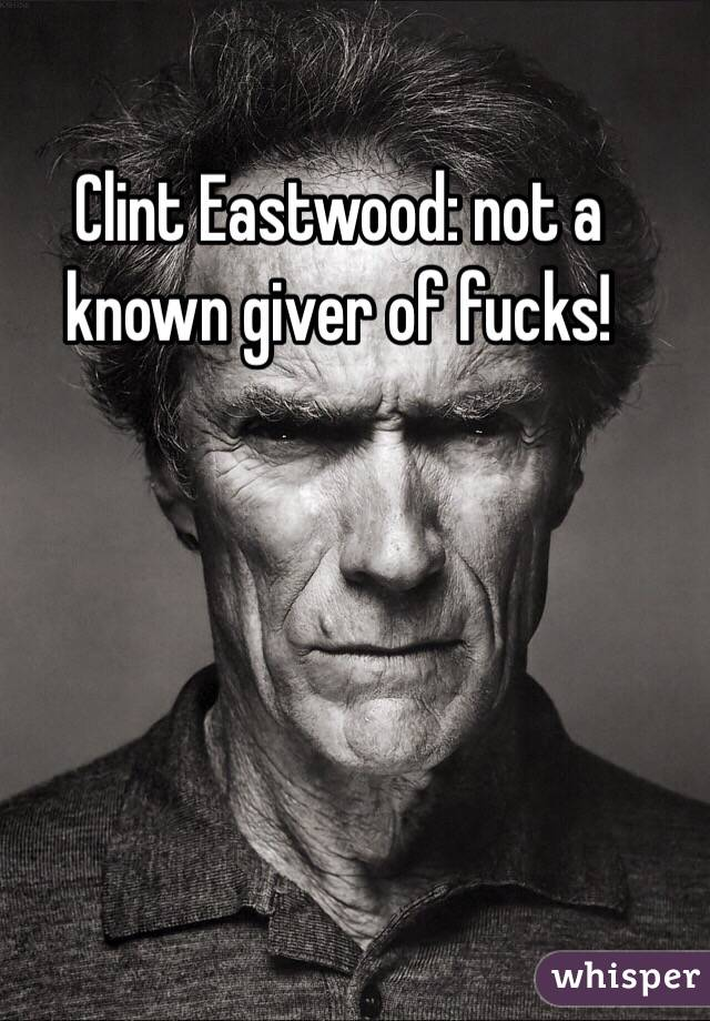 Clint Eastwood: not a known giver of fucks!