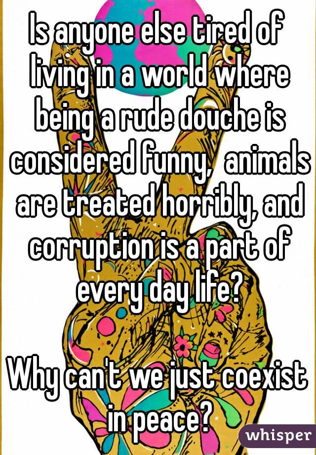 Is anyone else tired of living in a world where being a rude douche is considered funny,  animals are treated horribly, and corruption is a part of every day life?  Why can't we just coexist in peace?