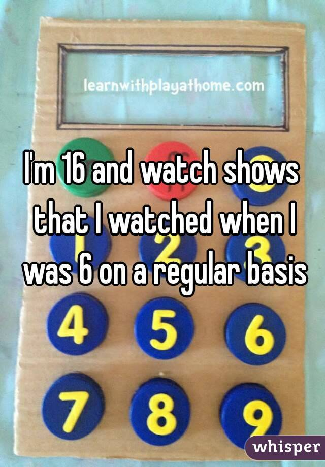 I'm 16 and watch shows that I watched when I was 6 on a regular basis