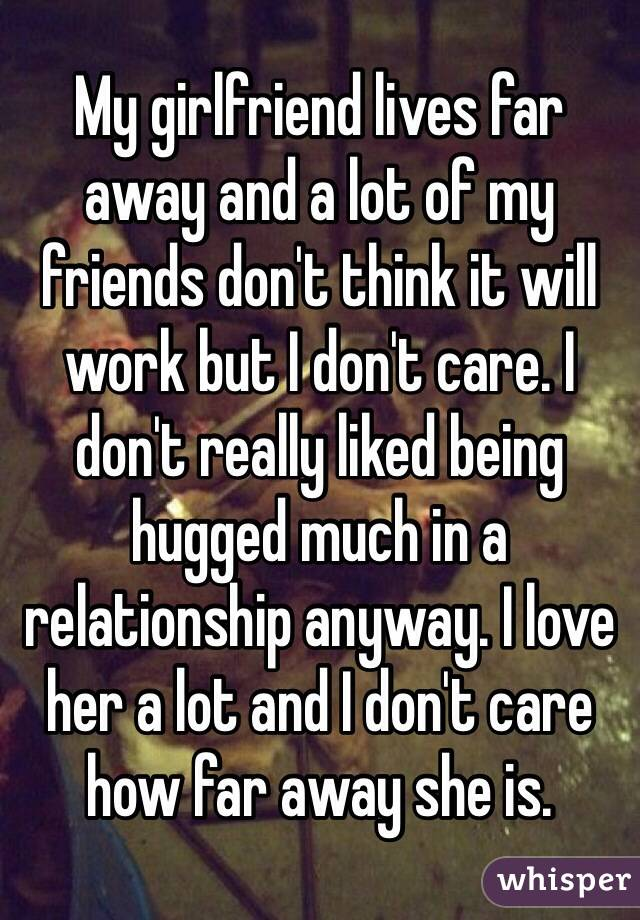 My girlfriend lives far away and a lot of my friends don't think it will work but I don't care. I don't really liked being hugged much in a relationship anyway. I love her a lot and I don't care how far away she is.