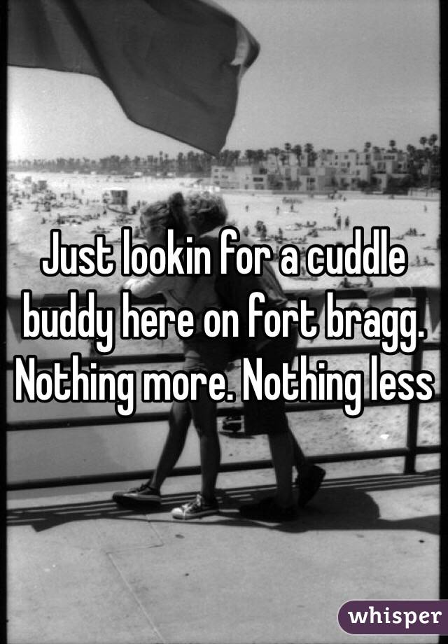 Just lookin for a cuddle buddy here on fort bragg. Nothing more. Nothing less