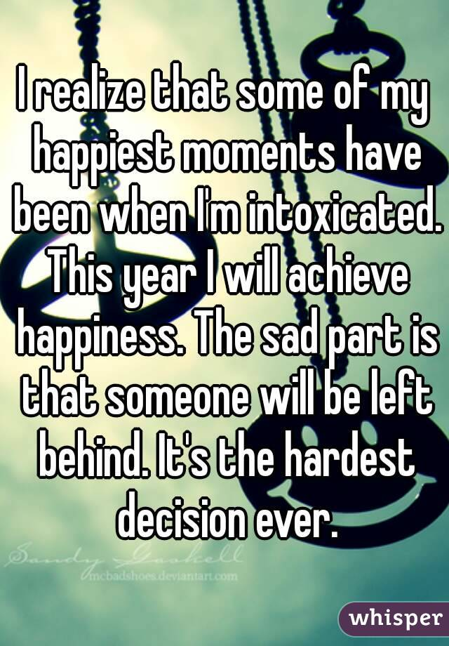 I realize that some of my happiest moments have been when I'm intoxicated. This year I will achieve happiness. The sad part is that someone will be left behind. It's the hardest decision ever.