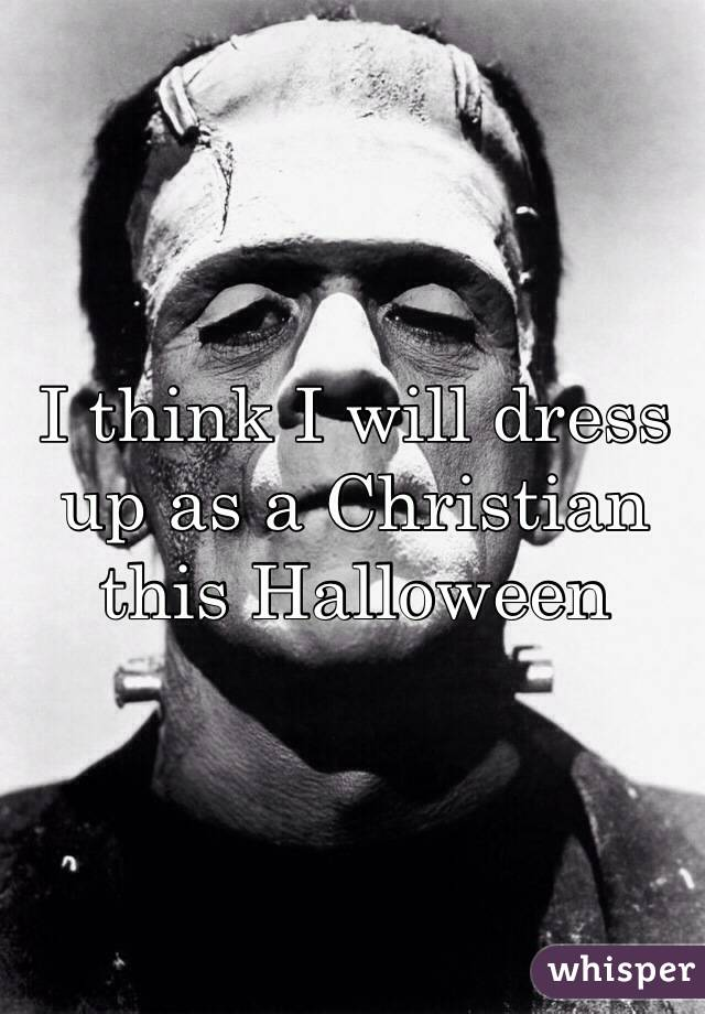 I think I will dress up as a Christian this Halloween
