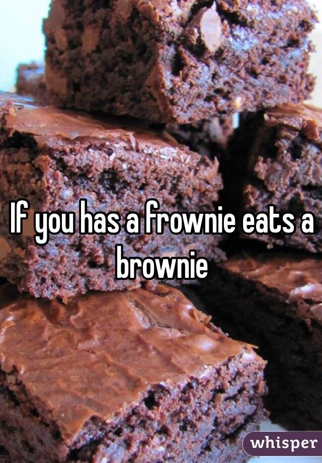 If you has a frownie eats a brownie