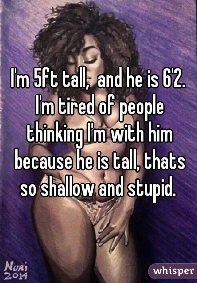 I'm 5ft tall,  and he is 6'2. I'm tired of people thinking I'm with him because he is tall, thats so shallow and stupid.