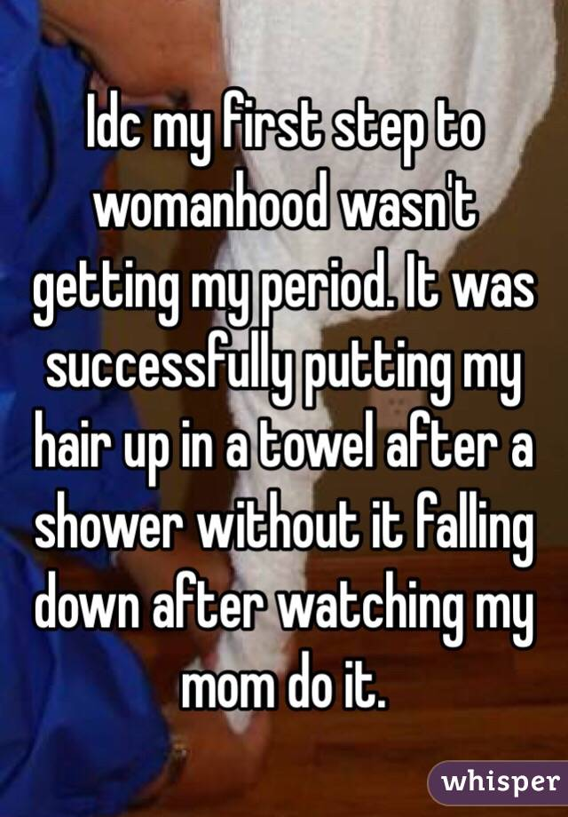 Idc my first step to womanhood wasn't getting my period. It was successfully putting my hair up in a towel after a shower without it falling down after watching my mom do it.