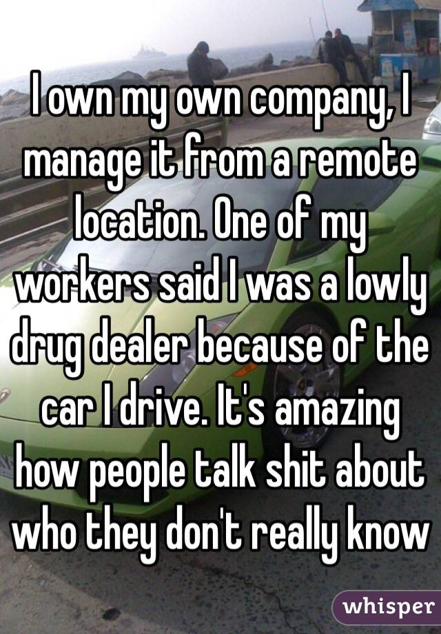 I own my own company, I manage it from a remote location. One of my workers said I was a lowly drug dealer because of the car I drive. It's amazing how people talk shit about who they don't really know
