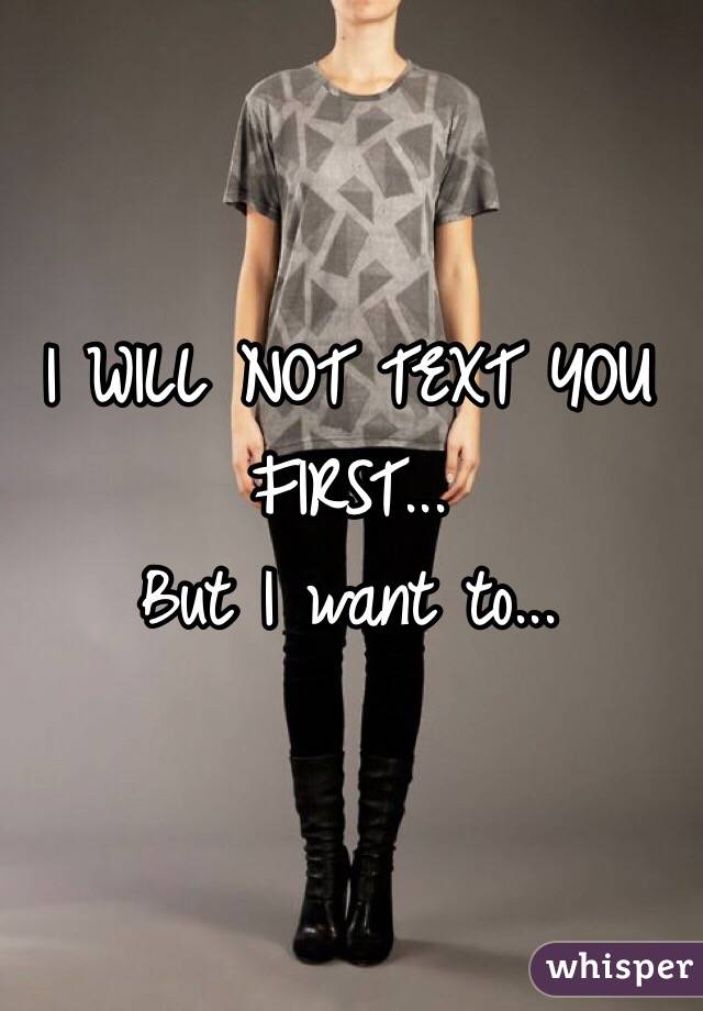 I WILL NOT TEXT YOU FIRST... But I want to...