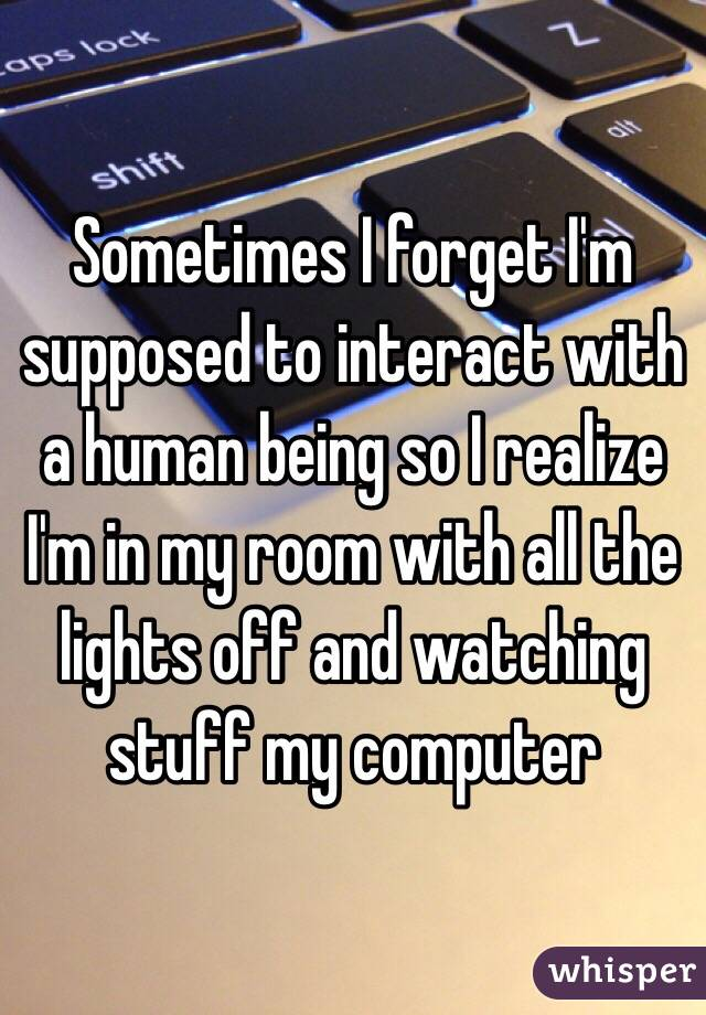 Sometimes I forget I'm supposed to interact with a human being so I realize I'm in my room with all the lights off and watching stuff my computer