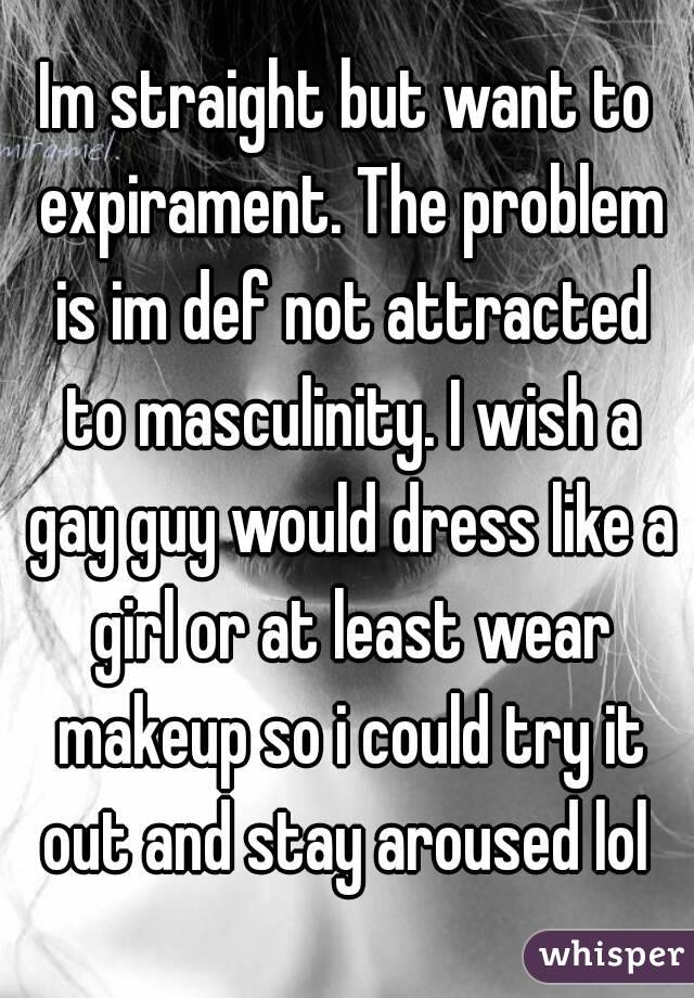 Im straight but want to expirament. The problem is im def not attracted to masculinity. I wish a gay guy would dress like a girl or at least wear makeup so i could try it out and stay aroused lol