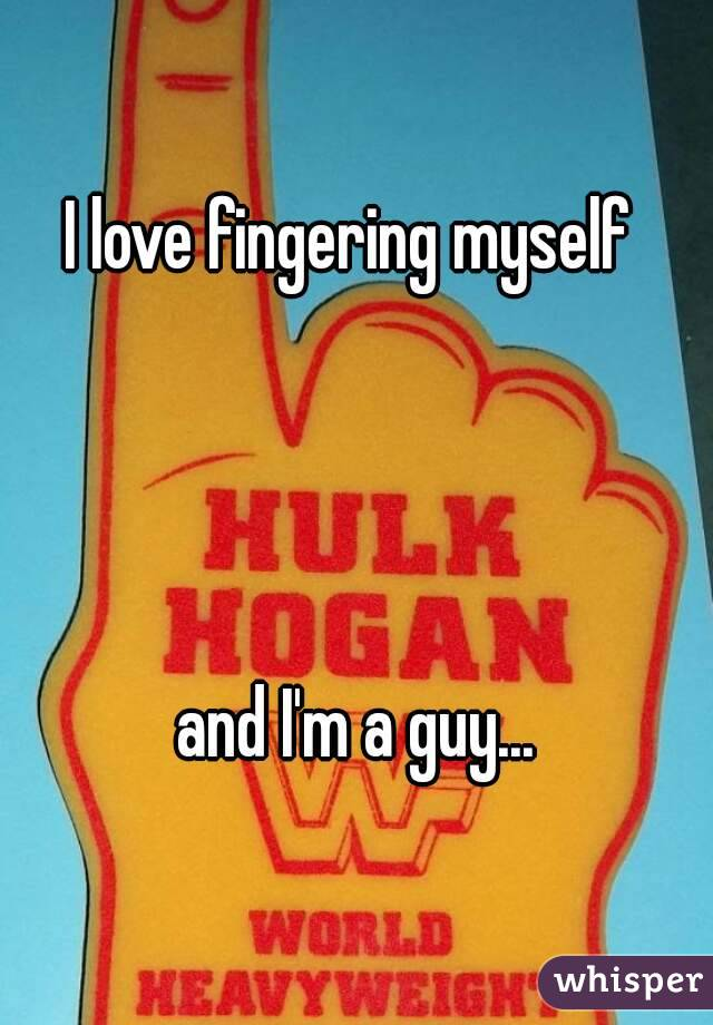 I love fingering myself      and I'm a guy...