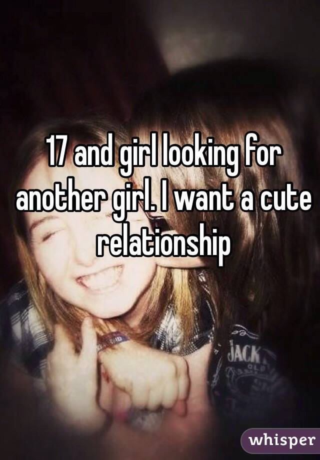 17 and girl looking for another girl. I want a cute relationship